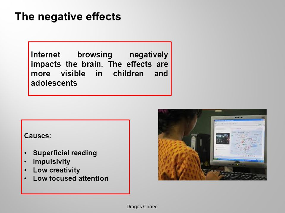 The negative effects Dragos Cirneci Internet browsing negatively impacts the brain. The effects are more visible in children and adolescents Causes: S