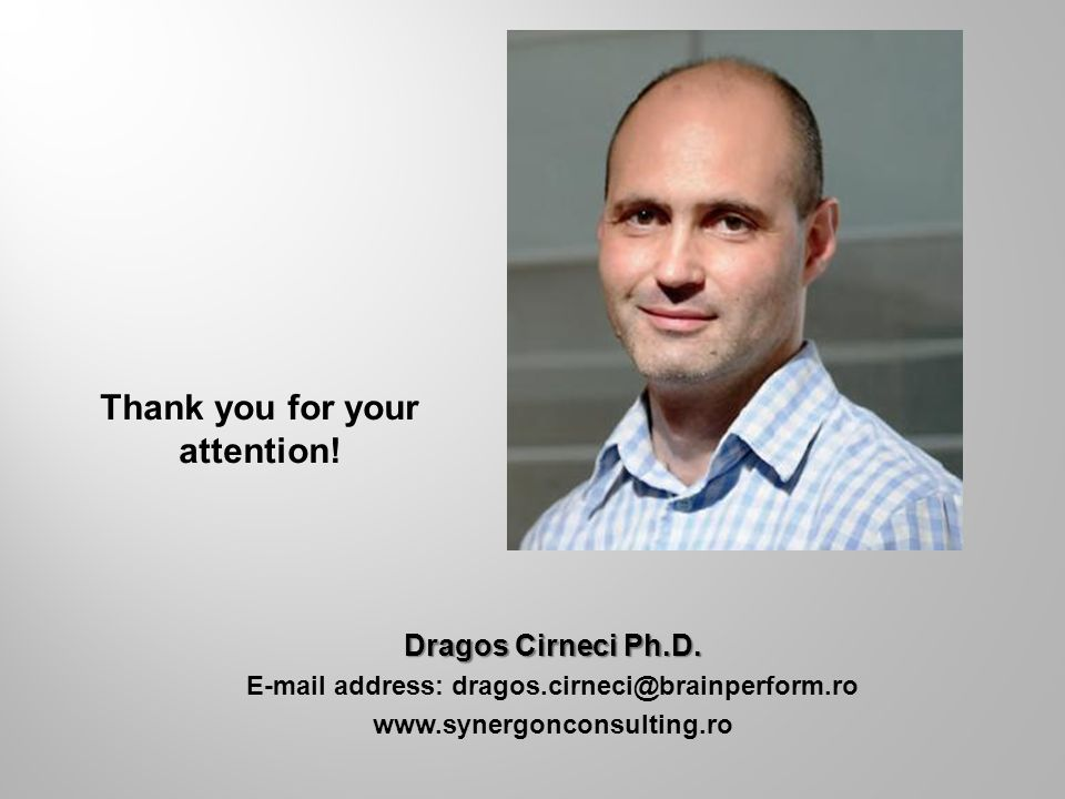 Dragos Cirneci Ph.D. E-mail address: dragos.cirneci@brainperform.ro www.synergonconsulting.ro Thank you for your attention!
