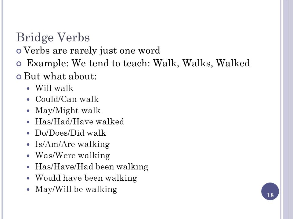 18 Bridge Verbs Verbs are rarely just one word Example: We tend to teach: Walk, Walks, Walked But what about: Will walk Could/Can walk May/Might walk