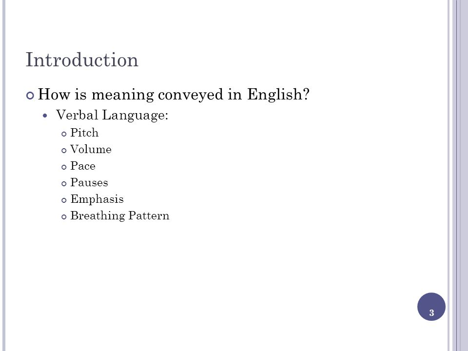 3 Introduction How is meaning conveyed in English? Verbal Language: Pitch Volume Pace Pauses Emphasis Breathing Pattern