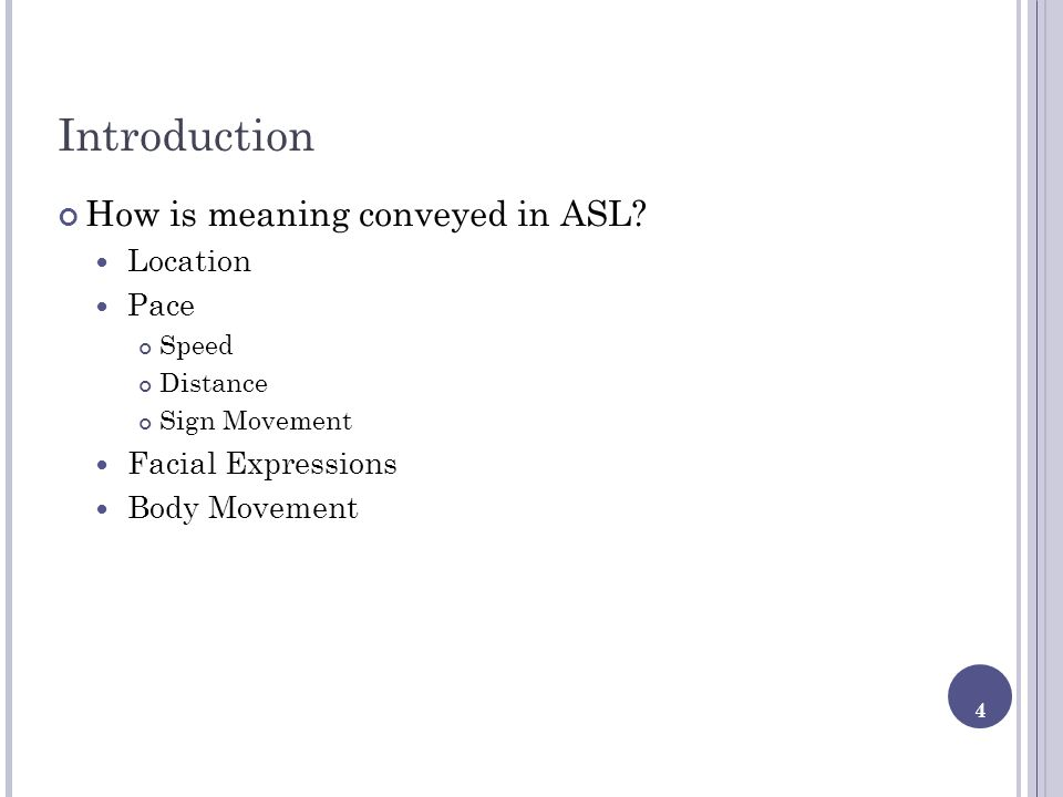 4 Introduction How is meaning conveyed in ASL? Location Pace Speed Distance Sign Movement Facial Expressions Body Movement