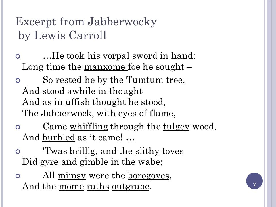7 Excerpt from Jabberwocky by Lewis Carroll …He took his vorpal sword in hand: Long time the manxome foe he sought – So rested he by the Tumtum tree,