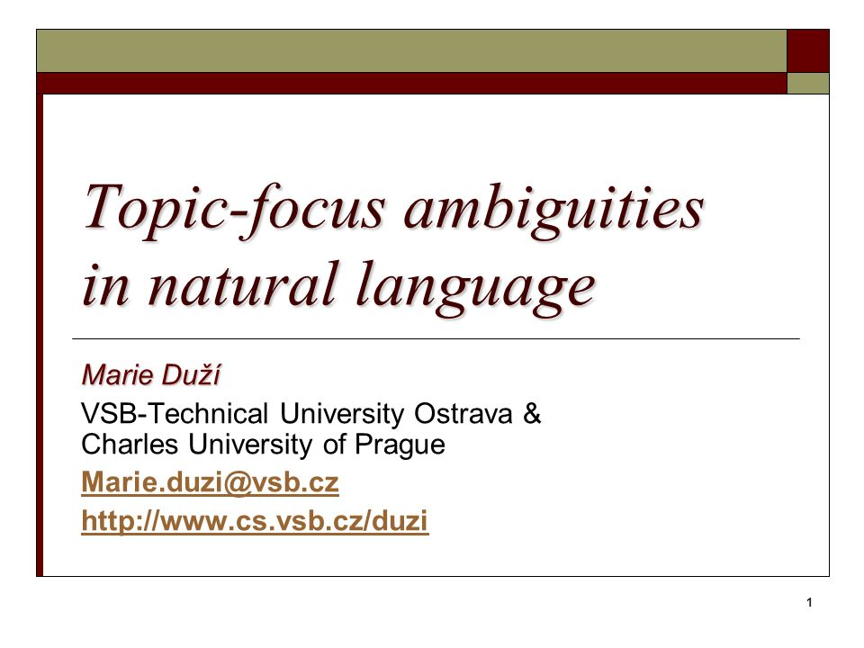 1 Topic-focus ambiguities in natural language Marie Duží VSB-Technical University Ostrava & Charles University of Prague Marie.duzi@vsb.cz http://www.cs.vsb.cz/duzi