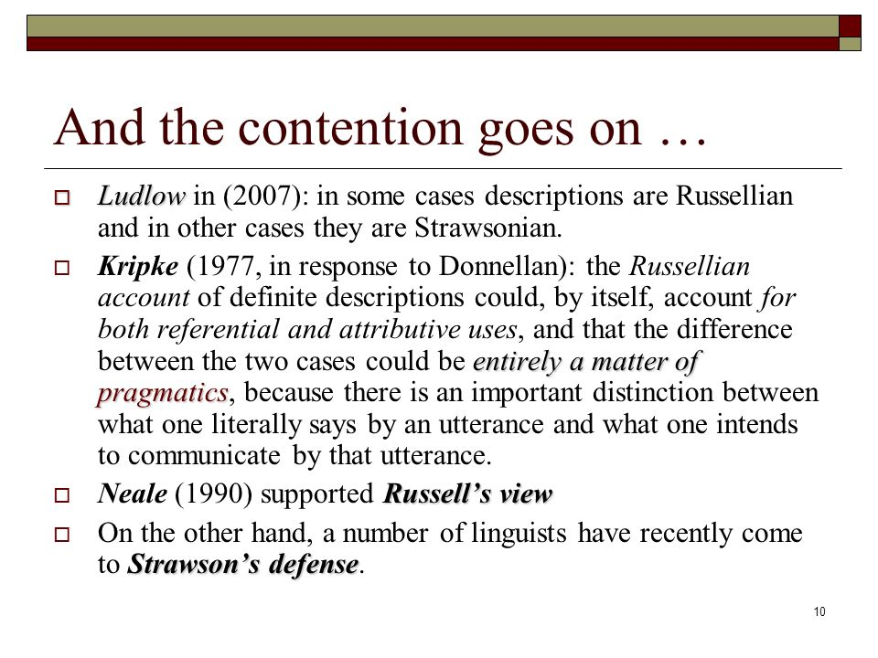 10 And the contention goes on … Ludlow Ludlow in (2007): in some cases descriptions are Russellian and in other cases they are Strawsonian.
