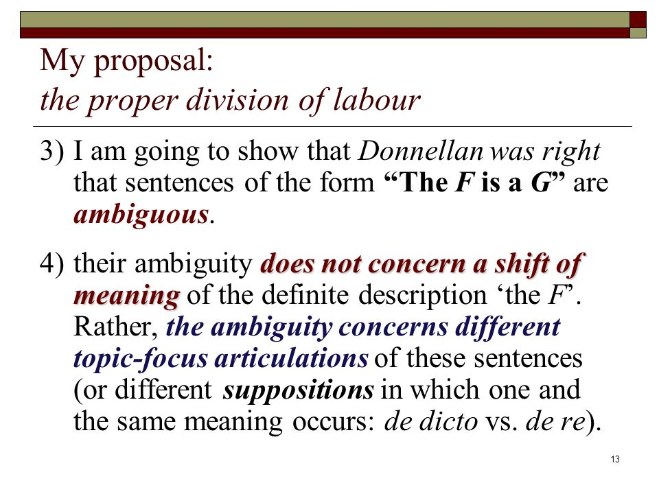 13 My proposal: the proper division of labour 3)I am going to show that Donnellan was right that sentences of the form The F is a G are ambiguous.