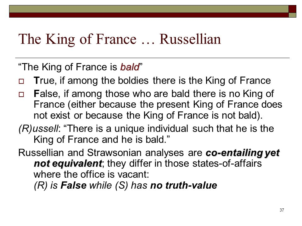 37 The King of France … Russellian bald The King of France is bald True, if among the boldies there is the King of France False, if among those who are bald there is no King of France (either because the present King of France does not exist or because the King of France is not bald).