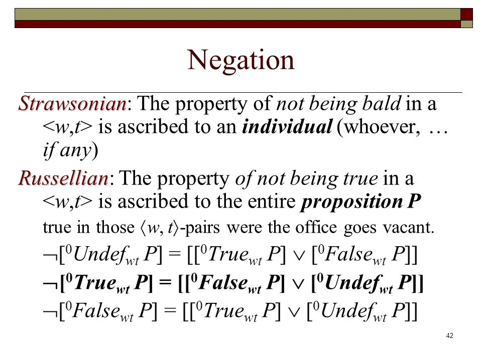 42 Negation Strawsonian Strawsonian: The property of not being bald in a is ascribed to an individual (whoever, … if any) Russellian Russellian: The property of not being true in a is ascribed to the entire proposition P true in those w, t -pairs were the office goes vacant.