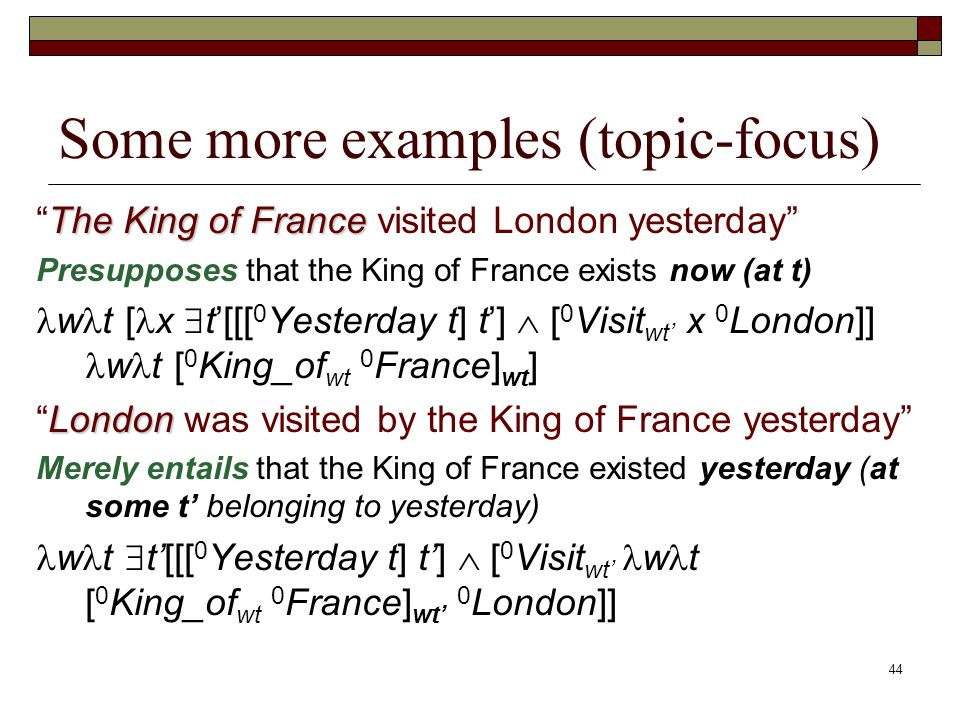 44 Some more examples (topic-focus) The King of FranceThe King of France visited London yesterday Presupposes that the King of France exists now (at t) w t [ x t[[[ 0 Yesterday t] t] [ 0 Visit wt x 0 London]] w t [ 0 King_of wt 0 France] wt ] LondonLondon was visited by the King of France yesterday Merely entails that the King of France existed yesterday (at some t belonging to yesterday) w t t[[[ 0 Yesterday t] t] [ 0 Visit wt w t [ 0 King_of wt 0 France] wt 0 London]]