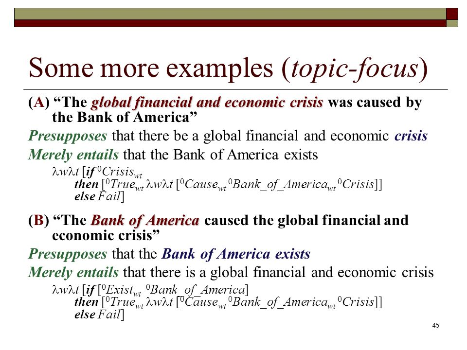 45 Some more examples (topic-focus) global financial and economic crisis (A) The global financial and economic crisis was caused by the Bank of America Presupposes that there be a global financial and economic crisis Merely entails that the Bank of America exists w t [if 0 Crisis wt then [ 0 True wt w t [ 0 Cause wt 0 Bank_of_America wt 0 Crisis]] else Fail] Bank of America (B) The Bank of America caused the global financial and economic crisis Presupposes that the Bank of America exists Merely entails that there is a global financial and economic crisis w t [if [ 0 Exist wt 0 Bank_of_America] then [ 0 True wt w t [ 0 Cause wt 0 Bank_of_America wt 0 Crisis]] else Fail]