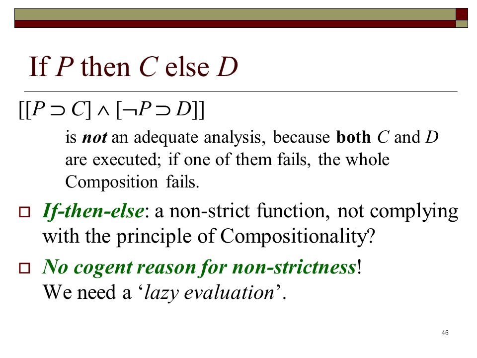 46 If P then C else D [[P C] [ P D]] is not an adequate analysis, because both C and D are executed; if one of them fails, the whole Composition fails.