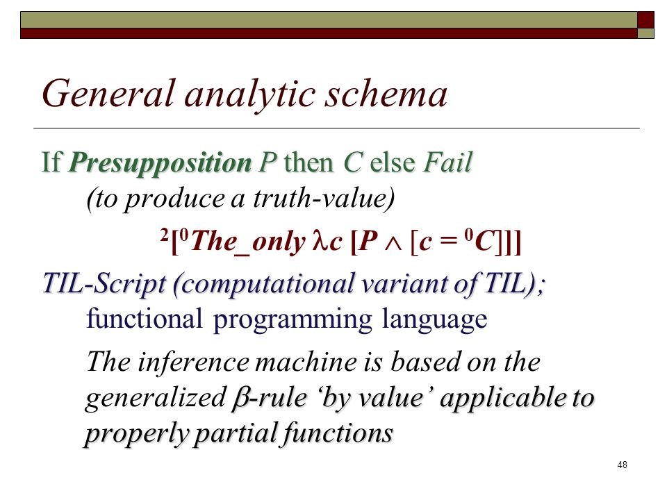 48 General analytic schema If Presupposition P then C else Fail If Presupposition P then C else Fail (to produce a truth-value) 2 [ 0 The_only c [P [c = 0 C]]] TIL-Script (computational variant of TIL); TIL-Script (computational variant of TIL); functional programming language -rule by value applicable to properly partial functions The inference machine is based on the generalized -rule by value applicable to properly partial functions