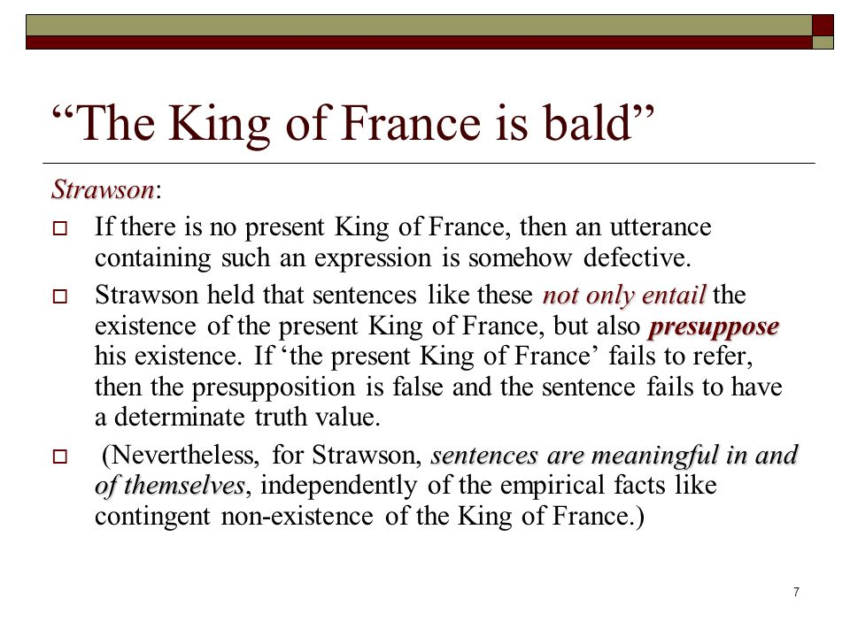7 The King of France is bald Strawson Strawson: If there is no present King of France, then an utterance containing such an expression is somehow defective.