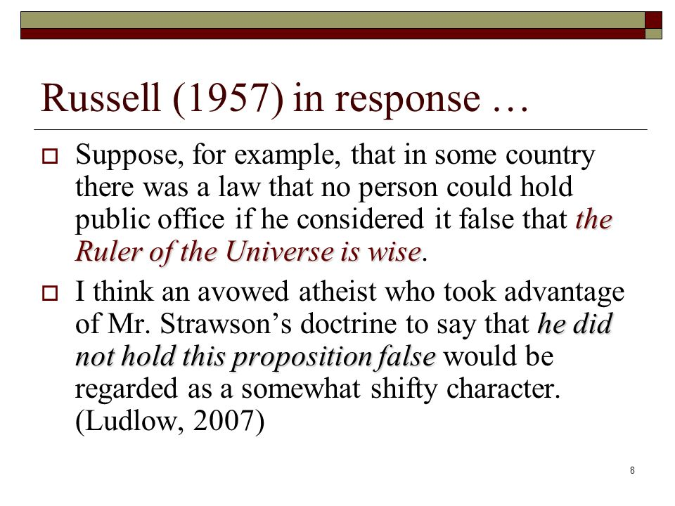 8 Russell (1957) in response … the Ruler of the Universe is wise Suppose, for example, that in some country there was a law that no person could hold public office if he considered it false that the Ruler of the Universe is wise.