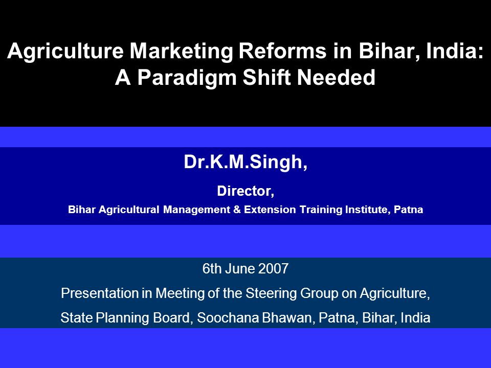 Agriculture Marketing Reforms in Bihar, India: A Paradigm Shift Needed Dr.K.M.Singh, Director, Bihar Agricultural Management & Extension Training Inst