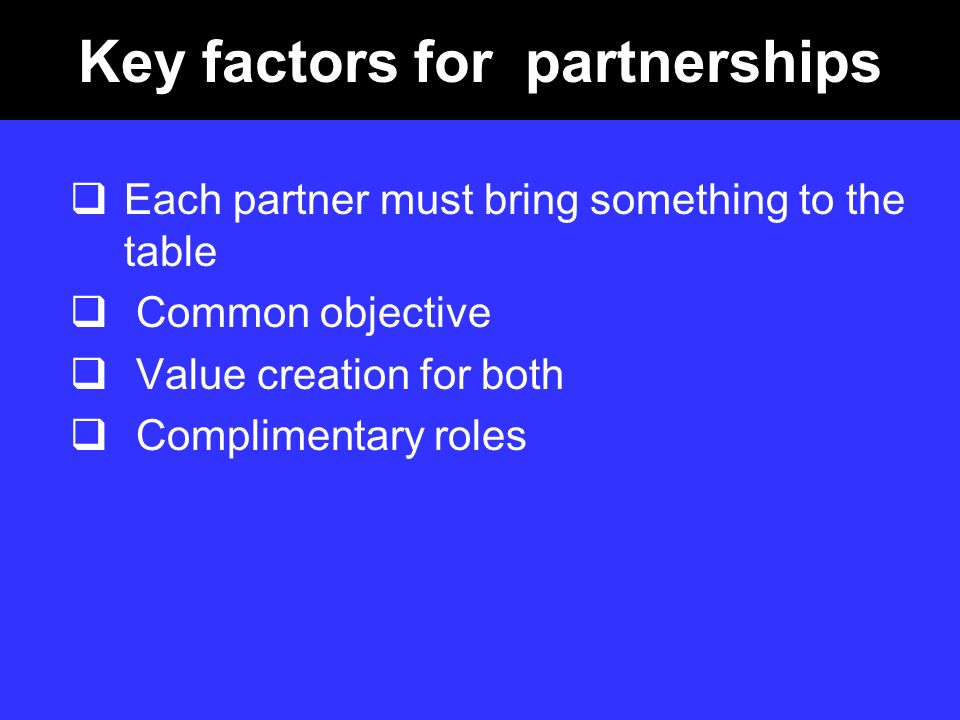 Key factors for partnerships Each partner must bring something to the table Common objective Value creation for both Complimentary roles
