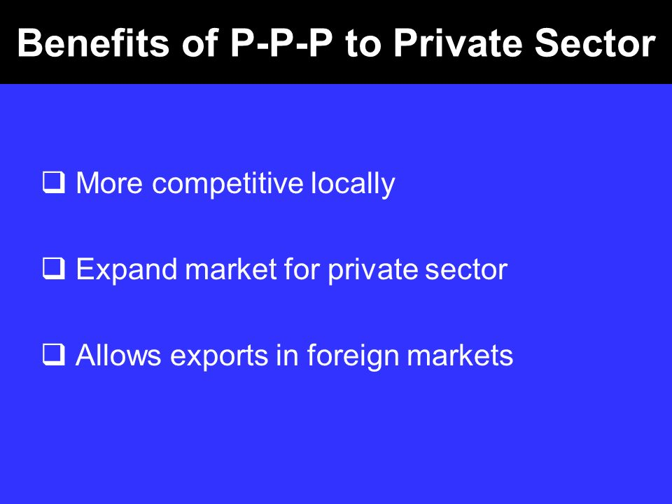 Benefits of P-P-P to Private Sector More competitive locally Expand market for private sector Allows exports in foreign markets