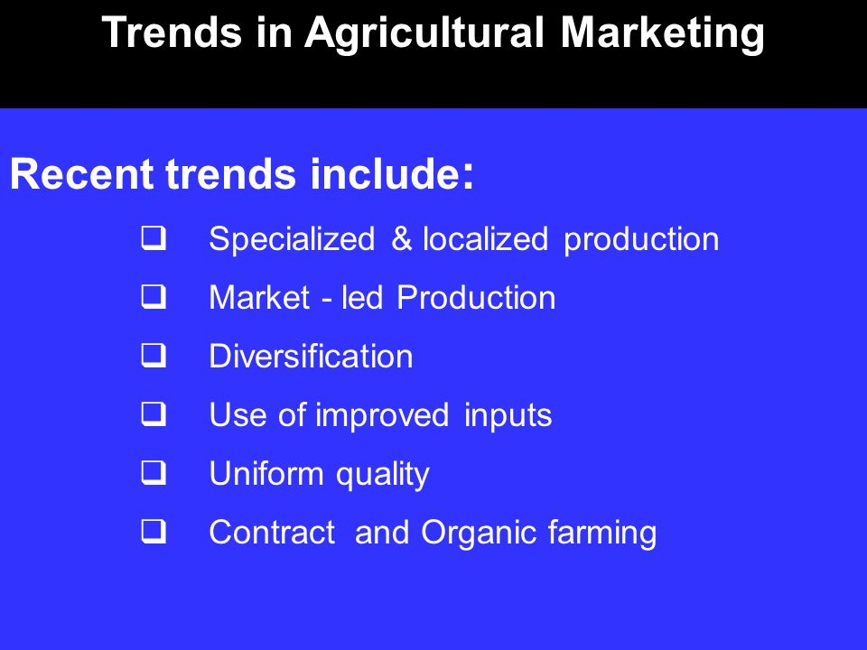 Recent trends include : Specialized & localized production Market - led Production Diversification Use of improved inputs Uniform quality Contract and