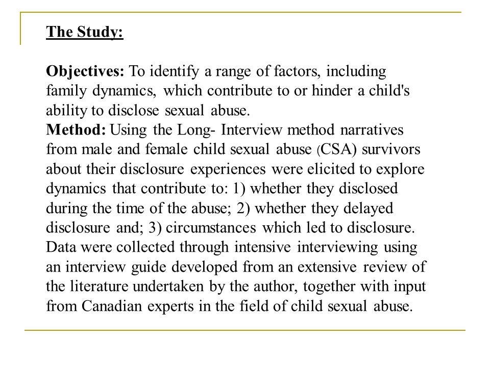 The Study: Objectives: To identify a range of factors, including family dynamics, which contribute to or hinder a child's ability to disclose sexual a