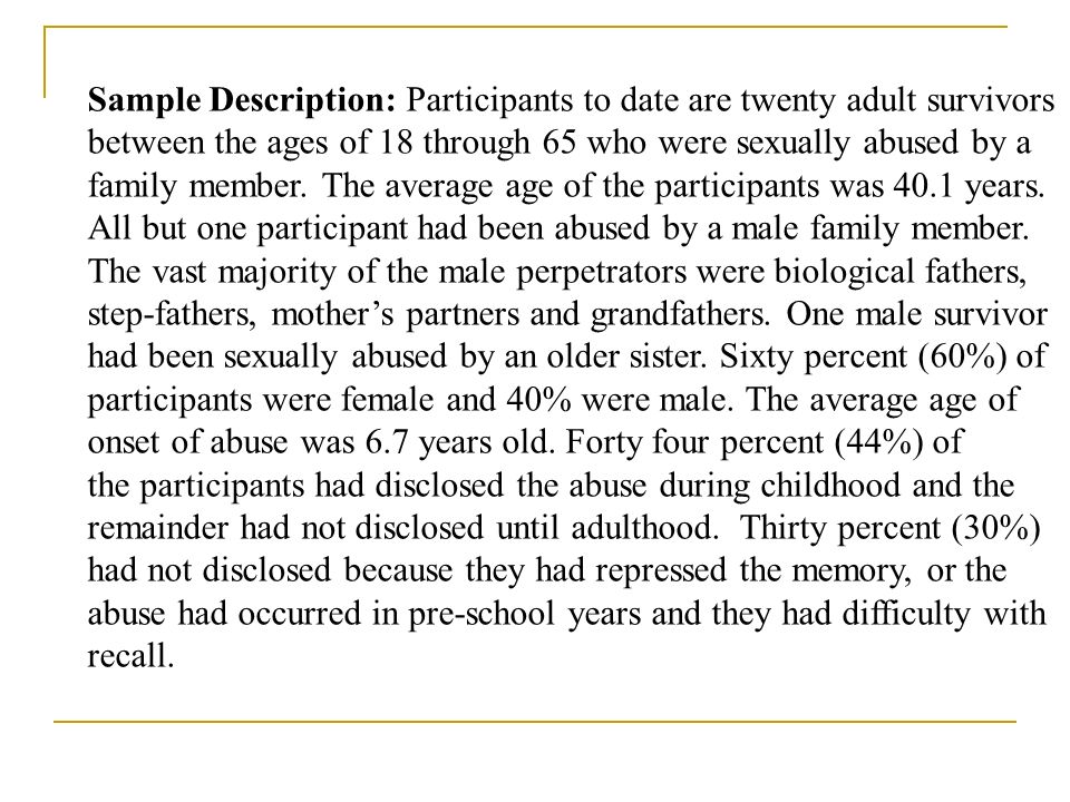Sample Description: Participants to date are twenty adult survivors between the ages of 18 through 65 who were sexually abused by a family member. The