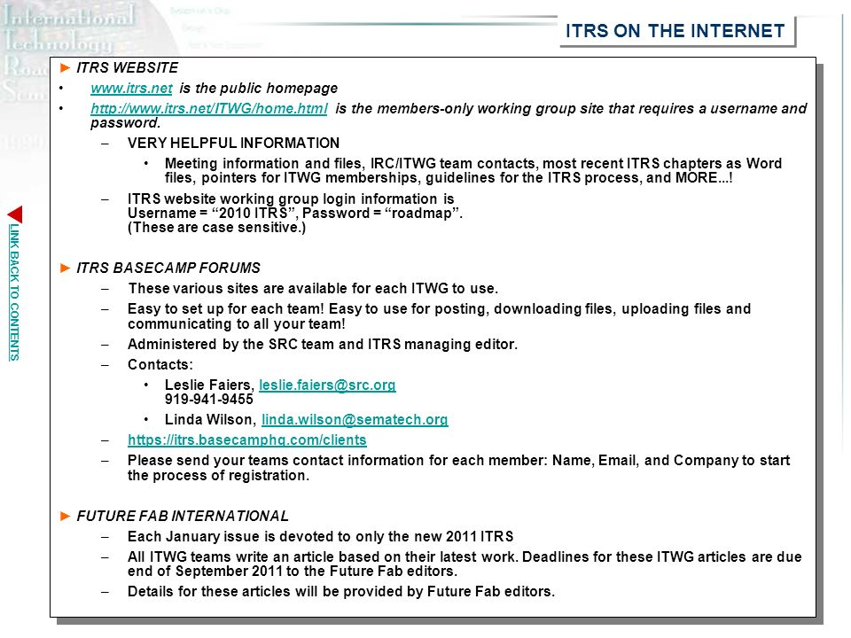 LINK BACK TO CONTENTS 2011 ITRS Revision Guidelines13 ITRS WEBSITE www.itrs.net is the public homepagewww.itrs.net http://www.itrs.net/ITWG/home.html is the members-only working group site that requires a username and password.http://www.itrs.net/ITWG/home.html –VERY HELPFUL INFORMATION Meeting information and files, IRC/ITWG team contacts, most recent ITRS chapters as Word files, pointers for ITWG memberships, guidelines for the ITRS process, and MORE....