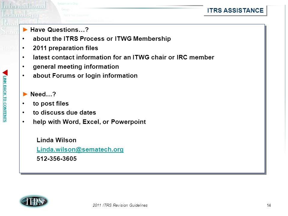 LINK BACK TO CONTENTS 2011 ITRS Revision Guidelines14 ITRS ASSISTANCE Have Questions…? about the ITRS Process or ITWG Membership 2011 preparation file