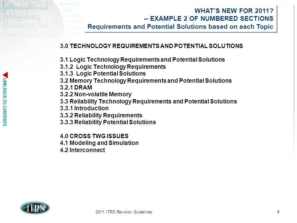 LINK BACK TO CONTENTS 2011 ITRS Revision Guidelines8 3.0 TECHNOLOGY REQUIREMENTS AND POTENTIAL SOLUTIONS 3.1 Logic Technology Requirements and Potential Solutions 3.1.2 Logic Technology Requirements 3.1.3 Logic Potential Solutions 3.2 Memory Technology Requirements and Potential Solutions 3.2.1 DRAM 3.2.2 Non-volatile Memory 3.3 Reliability Technology Requirements and Potential Solutions 3.3.1 Introduction 3.3.2 Reliability Requirements 3.3.3 Reliability Potential Solutions 4.0 CROSS TWG ISSUES 4.1 Modeling and Simulation 4.2 Interconnect WHATS NEW FOR 2011.