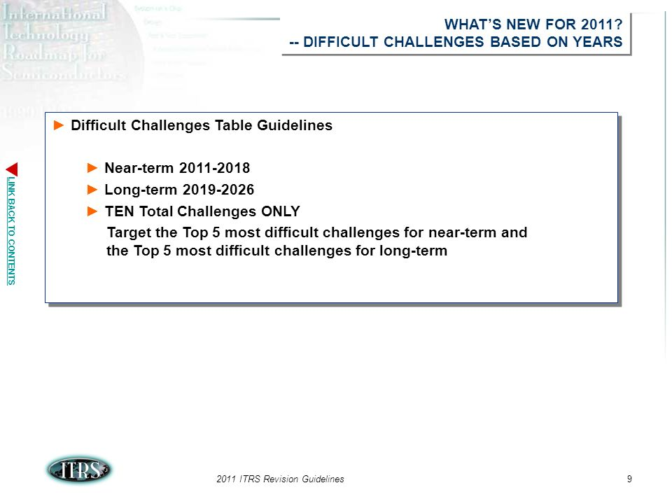 LINK BACK TO CONTENTS 2011 ITRS Revision Guidelines9 Difficult Challenges Table Guidelines Near-term 2011-2018 Long-term 2019-2026 TEN Total Challenges ONLY Target the Top 5 most difficult challenges for near-term and the Top 5 most difficult challenges for long-term Difficult Challenges Table Guidelines Near-term 2011-2018 Long-term 2019-2026 TEN Total Challenges ONLY Target the Top 5 most difficult challenges for near-term and the Top 5 most difficult challenges for long-term WHATS NEW FOR 2011.