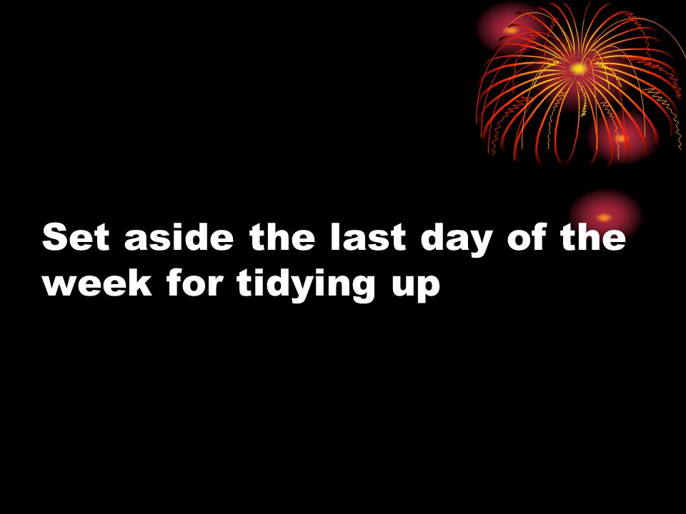 Set aside the last day of the week for tidying up