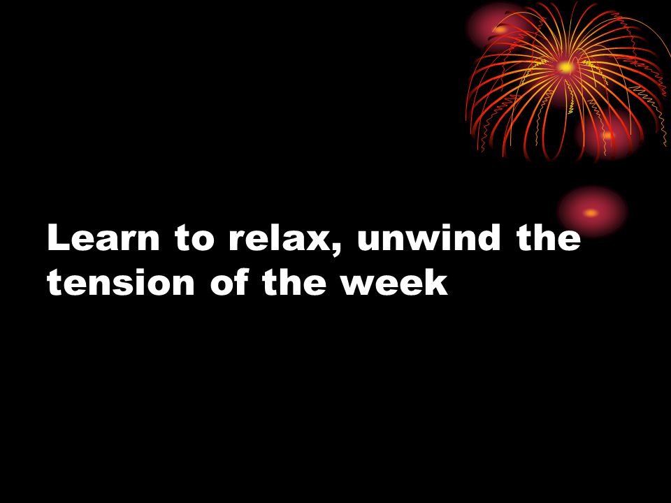 Learn to relax, unwind the tension of the week