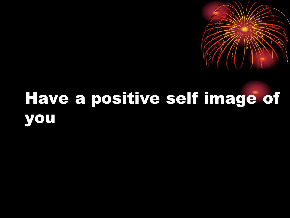 Have a positive self image of you