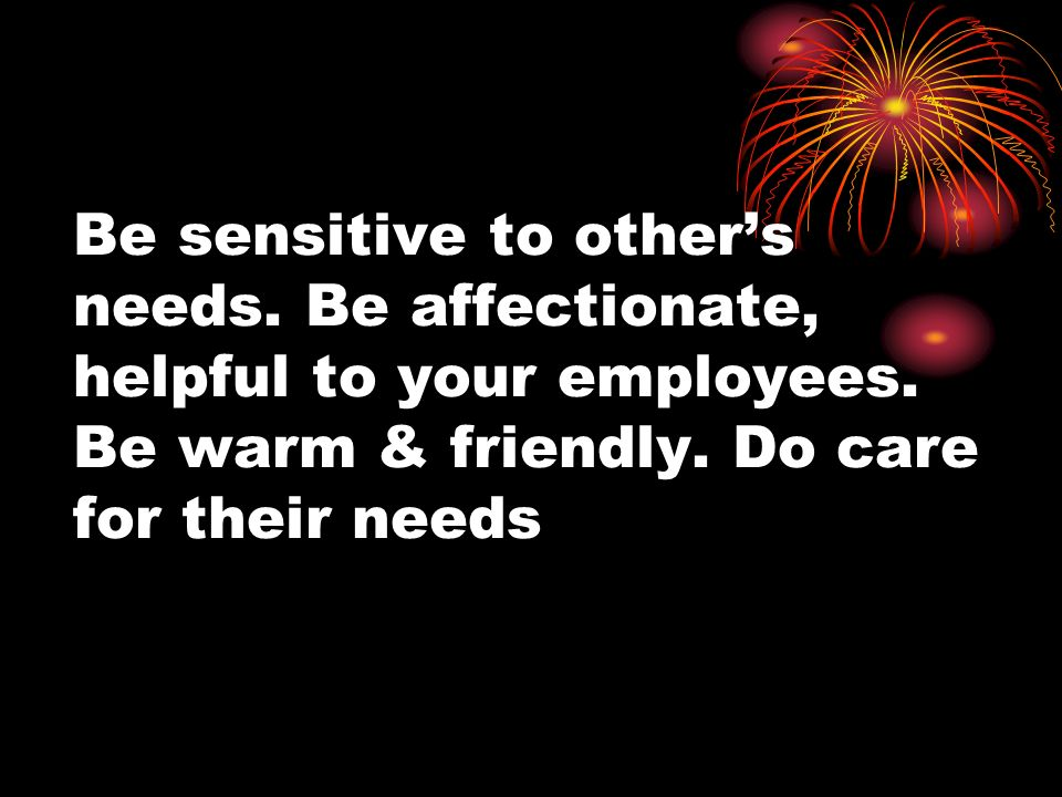 Be sensitive to others needs.Be affectionate, helpful to your employees.