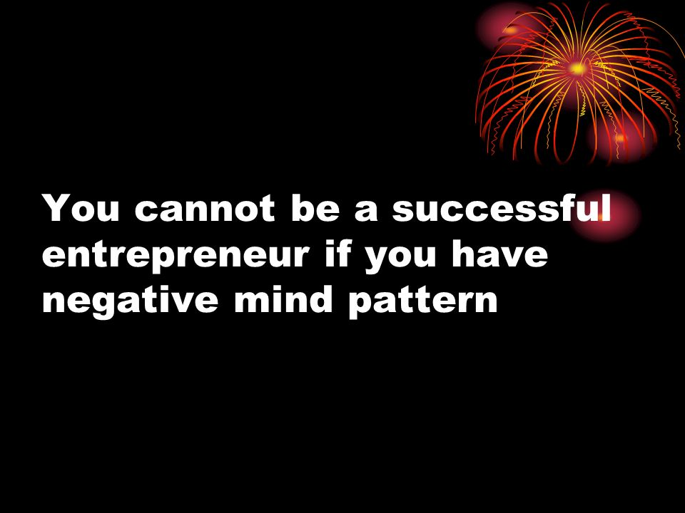 You cannot be a successful entrepreneur if you have negative mind pattern