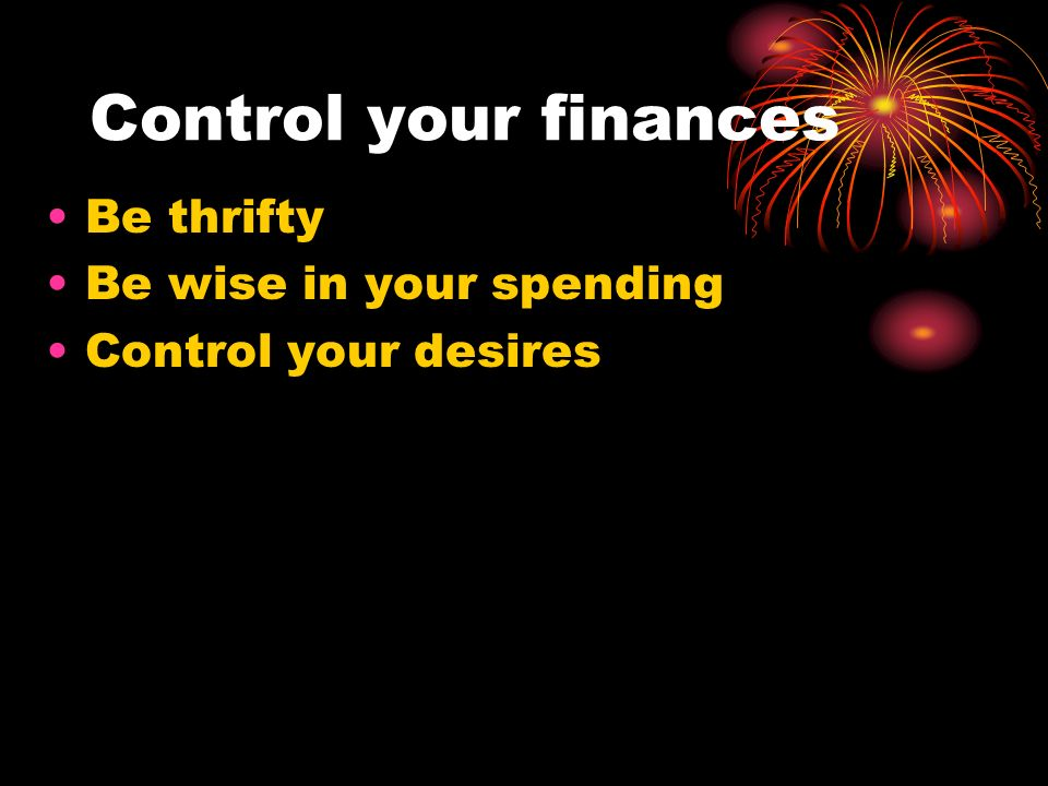 Control your finances Be thrifty Be wise in your spending Control your desires