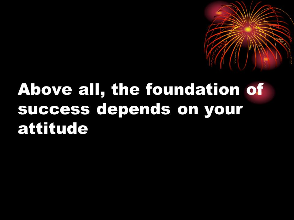 Above all, the foundation of success depends on your attitude