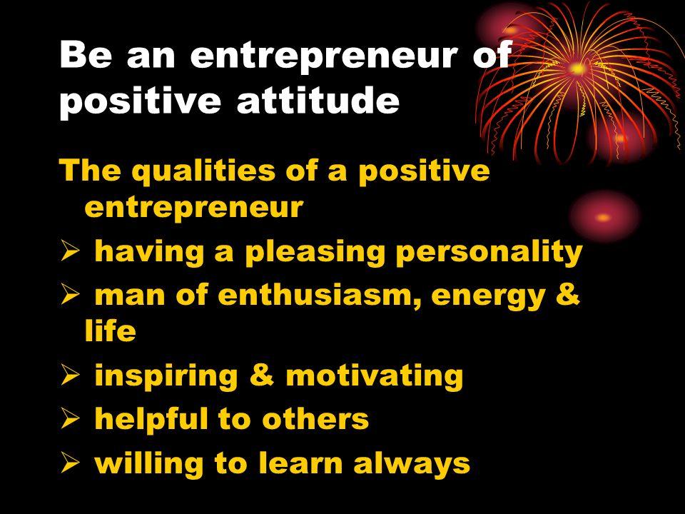 Be an entrepreneur of positive attitude The qualities of a positive entrepreneur having a pleasing personality man of enthusiasm, energy & life inspir