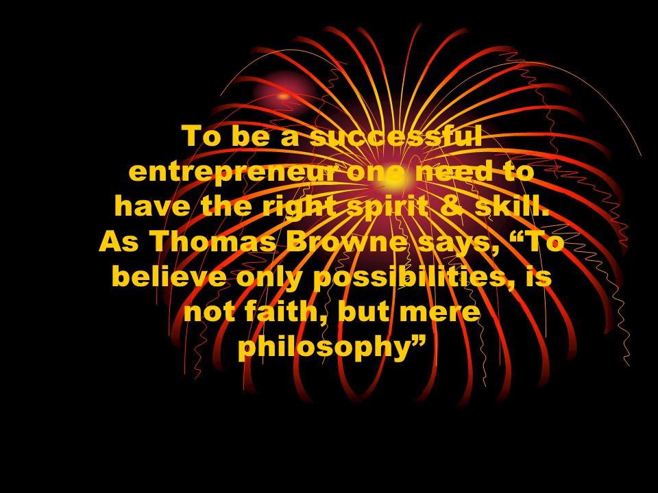 To be a successful entrepreneur one need to have the right spirit & skill. As Thomas Browne says, To believe only possibilities, is not faith, but mer