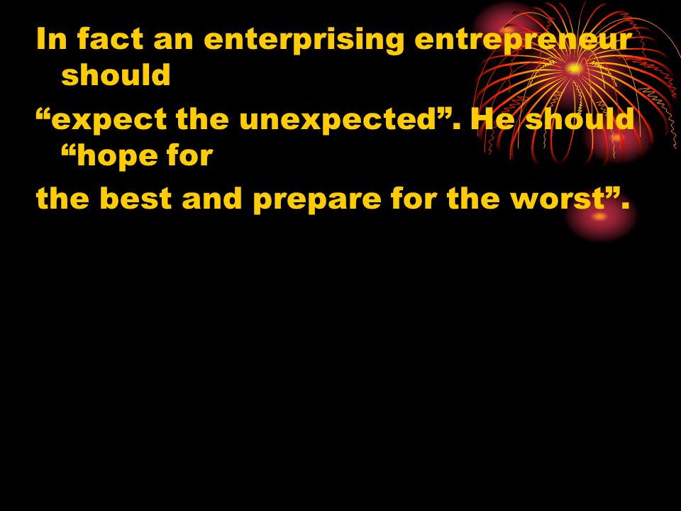 In fact an enterprising entrepreneur should expect the unexpected. He should hope for the best and prepare for the worst.