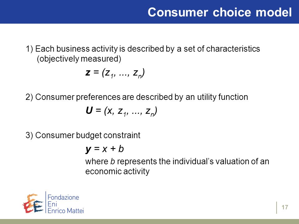 17 Consumer choice model 1) Each business activity is described by a set of characteristics (objectively measured) z = (z 1,..., z n ) 2) Consumer preferences are described by an utility function U = (x, z 1,..., z n ) 3) Consumer budget constraint y = x + b where b represents the individuals valuation of an economic activity