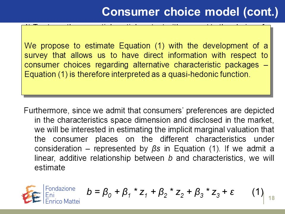 18 Consumer choice model (cont.) 4) To stress the essential spatial context with respect to the choice of the business activity, we define b according U (y – b, z 1 1, z 2 1, z 3 1 ) = U (y, z 1 0, z 2 0, z 3 0 ) where (z 1 1, z 2 1, z 3 1 ) and (z 1 0, z 2 0, z 3 0 ) denote two alternative characteristics packages Furthermore, since we admit that consumers preferences are depicted in the characteristics space dimension and disclosed in the market, we will be interested in estimating the implicit marginal valuation that the consumer places on the different characteristics under consideration – represented by βs in Equation (1).