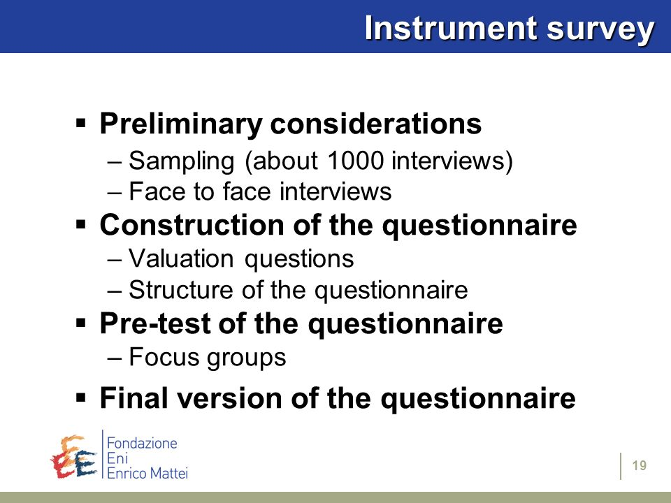 19 Instrument survey Preliminary considerations –Sampling (about 1000 interviews) –Face to face interviews Construction of the questionnaire –Valuatio