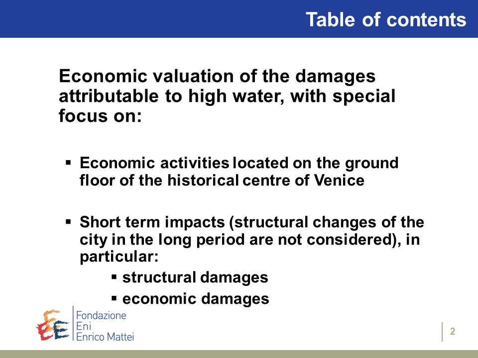 2 Table of contents Economic valuation of the damages attributable to high water, with special focus on: Economic activities located on the ground floor of the historical centre of Venice Short term impacts (structural changes of the city in the long period are not considered), in particular: structural damages economic damages