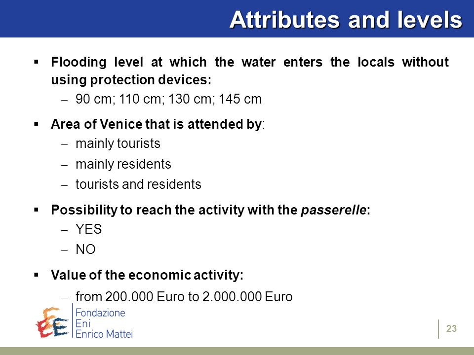 23 Attributes and levels Flooding level at which the water enters the locals without using protection devices: 90 cm; 110 cm; 130 cm; 145 cm Area of Venice that is attended by: mainly tourists mainly residents tourists and residents Possibility to reach the activity with the passerelle: YES NO Value of the economic activity: from 200.000 Euro to 2.000.000 Euro