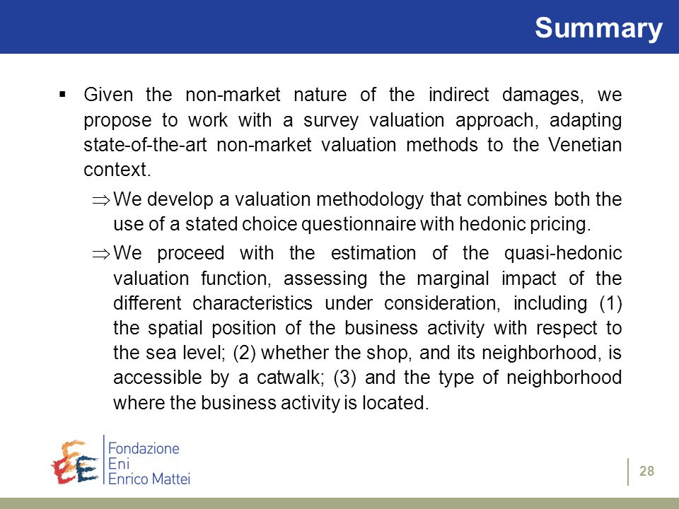 28 Summary Given the non-market nature of the indirect damages, we propose to work with a survey valuation approach, adapting state-of-the-art non-market valuation methods to the Venetian context.