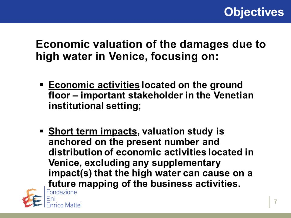 7 Objectives Economic valuation of the damages due to high water in Venice, focusing on: Economic activities located on the ground floor – important stakeholder in the Venetian institutional setting; Short term impacts, valuation study is anchored on the present number and distribution of economic activities located in Venice, excluding any supplementary impact(s) that the high water can cause on a future mapping of the business activities.