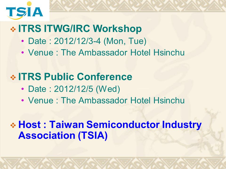 ITRS ITWG/IRC Workshop Date : 2012/12/3-4 (Mon, Tue) Venue : The Ambassador Hotel Hsinchu ITRS Public Conference Date : 2012/12/5 (Wed) Venue : The Ambassador Hotel Hsinchu Host : Taiwan Semiconductor Industry Association (TSIA)