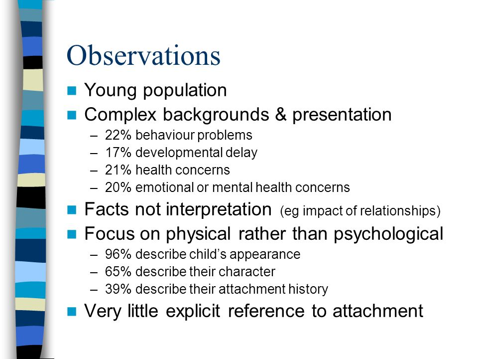 Observations Young population Complex backgrounds & presentation –22% behaviour problems –17% developmental delay –21% health concerns –20% emotional