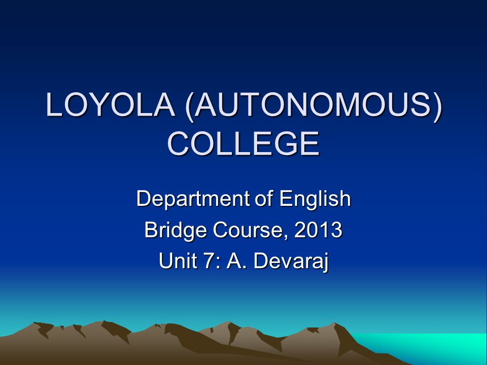 LOYOLA (AUTONOMOUS) COLLEGE Department of English Bridge Course, 2013 Unit 7: A. Devaraj