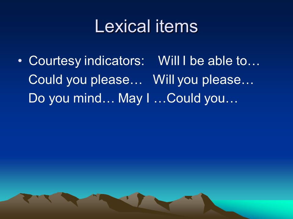 Lexical items Courtesy indicators: Will I be able to… Could you please… Will you please… Do you mind… May I …Could you…