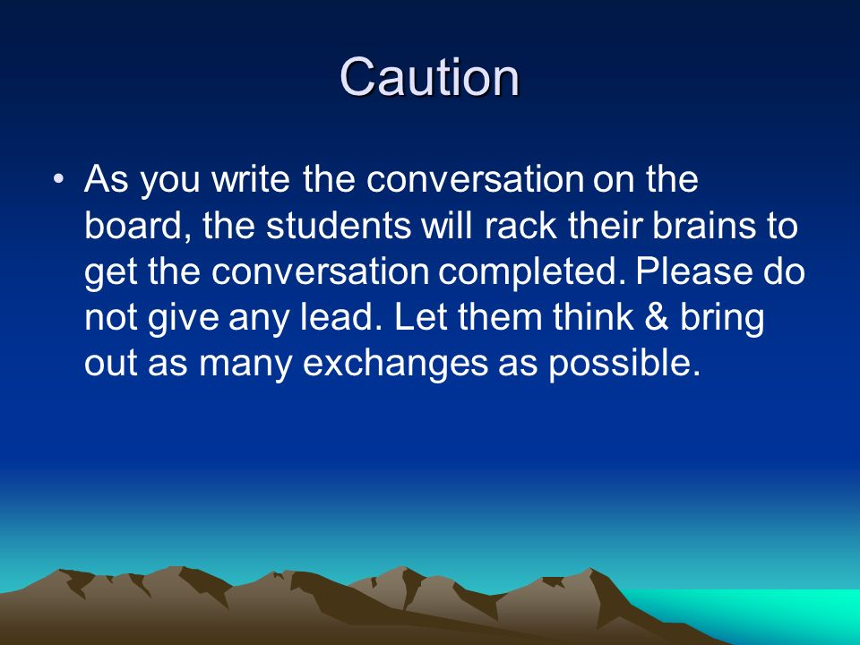 Caution As you write the conversation on the board, the students will rack their brains to get the conversation completed.
