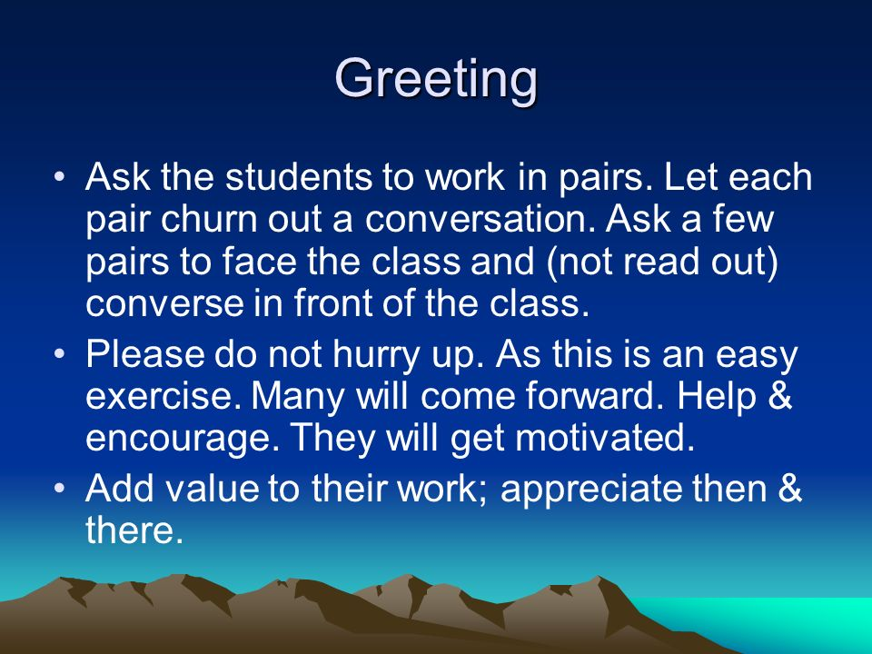 Greeting Ask the students to work in pairs. Let each pair churn out a conversation.